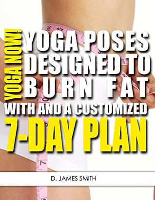 Yoga: Yoga Now! The Best Yoga Poses for Burning Fat and Losing Weight with a 7-Day Customized Yoga Plan  by  D. James Smith