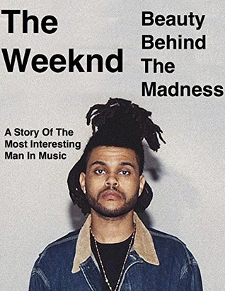The Weeknd - Beauty Behind The Madness: A Story Of The Most Interesting Man In Music  by  Jonathan Gray
