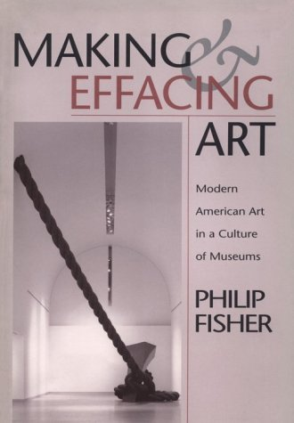 Making and Effacing Art: Modern American Art in a Culture of Museums  by  Philip Fisher