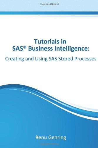 Creating and Using SAS Stored Processes: Tutorials in SAS Business Intelligence Renu Gehring