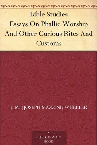 Bible Studies Essays On Phallic Worship And Other Curious Rites And Customs  by  Joseph Mazzini Wheeler
