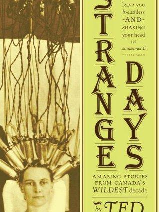 Strange Days: Amazing Stories From Canadas Wildest Decade  by  Ted Ferguson