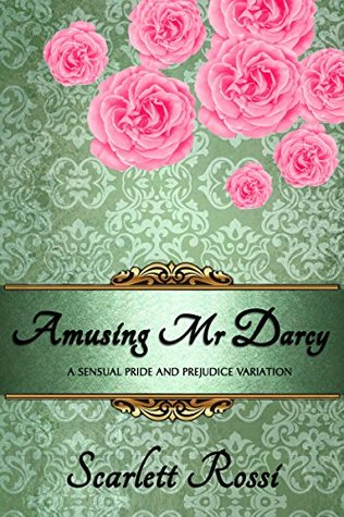 Amusing Mr Darcy: a sensual Pride and Prejudice variation (Sexy Mr Darcy Book 3) Scarlett Rossi