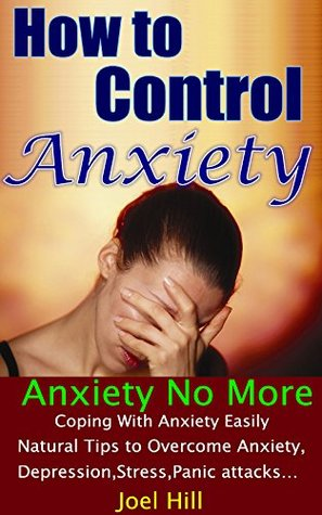 How to Control Anxiety: Coping With Anxiety Easily, Ultimate Tips to Overcome (Anxiety, Depression, Stress, Panic attacks...) Naturally, Anxiety No More Joel Hill