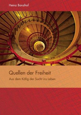 Quellen der Freiheit: Aus dem Käfig der Sucht ins Leben  by  Heinz Banzhaf