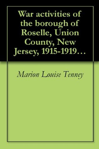 War activities of the borough of Roselle, Union County, New Jersey, 1915-1919 (1920) Marion Louise Tenney
