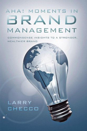 AHA MOMENTS IN BRAND MANAGEMENT:Commonsense Insights to a Stronger, Healthier Brand  by  Larry Checco