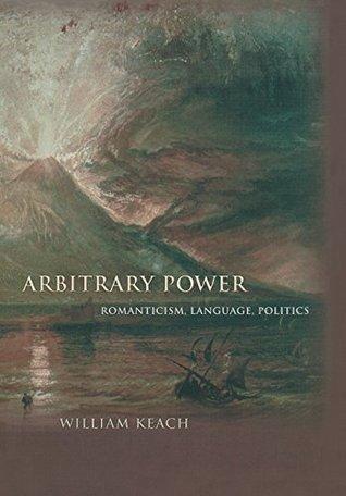 Arbitrary Power: Romanticism, Language, Politics: Romanticism, Language, Politics William Keach