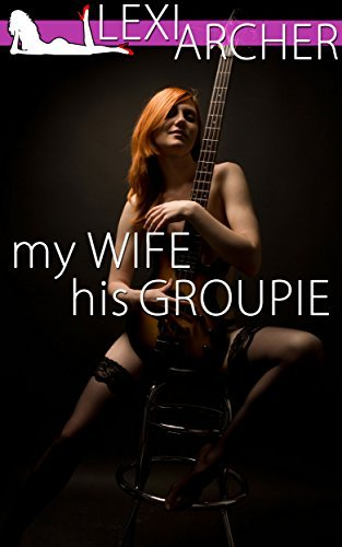 My Wife His Groupie: A Hotwife Fantasy  by  Lexi Archer