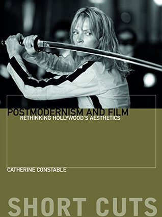Postmodernism and Film: Rethinking Hollywoods Aesthestics Catherine Constable