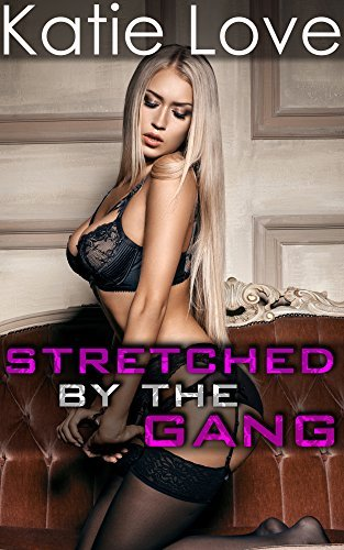 Stretched the Gang: Too Big, Too Thick Bundle (Erotic Short Story Collection Book 1) by Katie Love