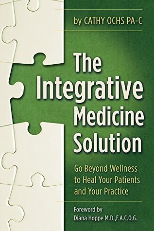 The Integrative Medicine Solution: Go Beyond Wellness to Heal Your Patients and Your Practice  by  Cathy Ochs PA-C