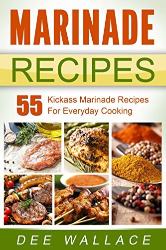 Marinade Recipes: 55 Kickass Marinade Recipes For Everyday Cooking  by  Dee Wallace