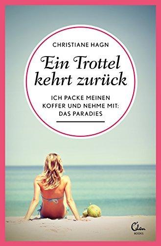 Ein Trottel kehrt zurück: Ich packe meinen Koffer und nehme mit: das Paradies  by  Christiane Hagn