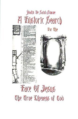 A Historic Search for the Face of Jesus: The True Likeness of God  by  Dame Ysatis De Saint-Simone