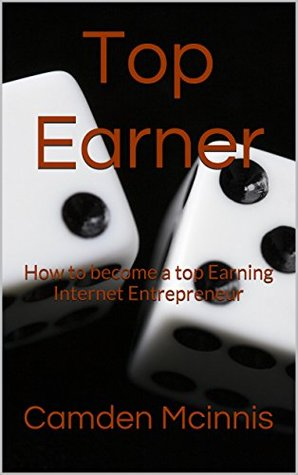 Top Earner: How To Become A Top Earning Internet Entrepreneur Camden Mcinnis