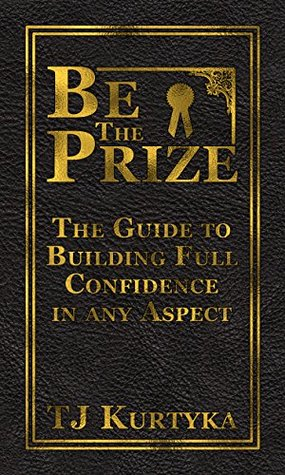 Be the Prize: The Guide to Building Full Confidence in any Aspect  by  TJ Kurtyka