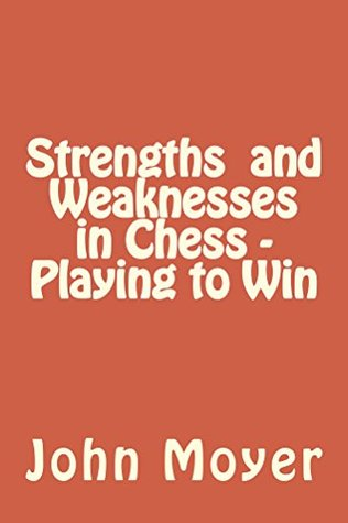 Strengths and Weaknesses in Chess - Playing to Win  by  John Moyer
