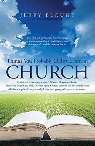 Things You Probably Didnt Learn In Church: End time events made simple What is Heaven really like Proof that Jesus lived, died, and rose again Satan,demons and the invisible war All about angels Can  by  Jerry Blount
