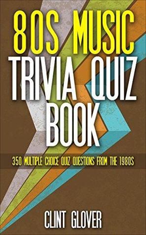 80s Music Trivia Quiz Book: 350 Multiple Choice Quiz Questions from the 1980s (Music Trivia Quiz Book - 1980s Music Trivia)  by  Clint Glover