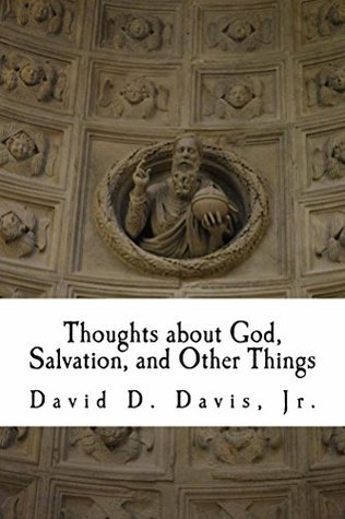 Thoughts about God, Salvation, and Other Things David D. Davis Jr.