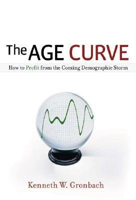 The Age Curve: How to Profit from the Coming Demographic Storm Kenneth W. Gronbach