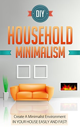 DIY Household Minimalism - Create A Minimalist Environment In Your House Easily And FAST! Sonia Cherry