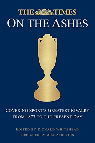 The Times on the Ashes: Covering Sports Greatest Rivalry from 1880 to the Present Day Mike Atherton