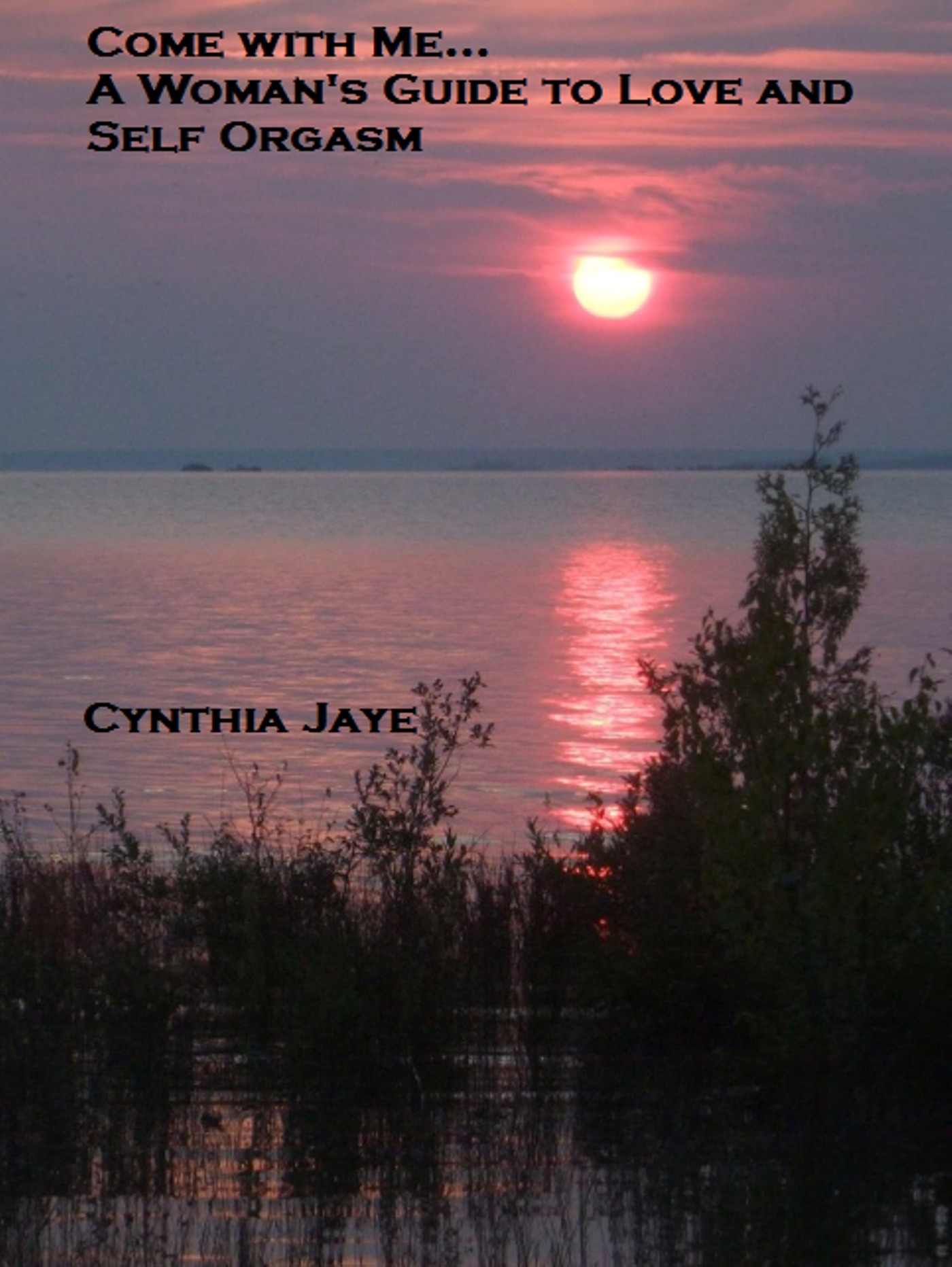 Come With Me, A Womans Guide to Love and Self Orgasm Cynthia Jaye