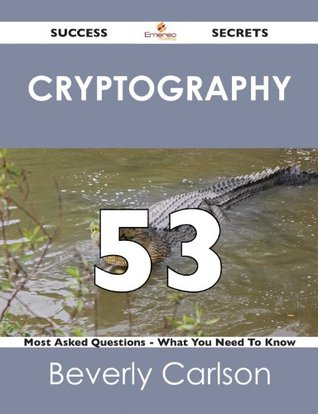 cryptography 53 Success Secrets - 53 Most Asked Questions On cryptography - What You Need To Know Beverly Carlson