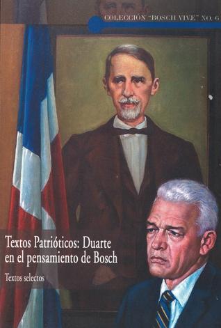 Textos Patrióticos: Duarte en el Pensamiento de Bosh  by  Juan Emilio Bosh Gabiño