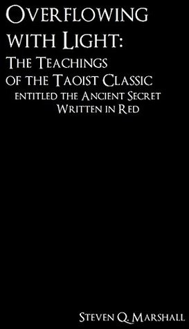 Overflowing with Light: The Teachings of the Taoist Classic entitled the Ancient Secret Written in Red  by  Steven Q. Marshall