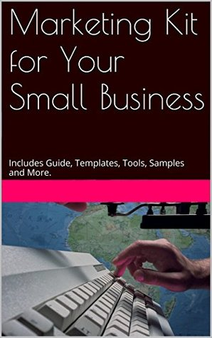 Marketing Kit for Your Small Business: Includes Guide, Templates, Tools, Samples and More.  by  Handy Marketing Tools