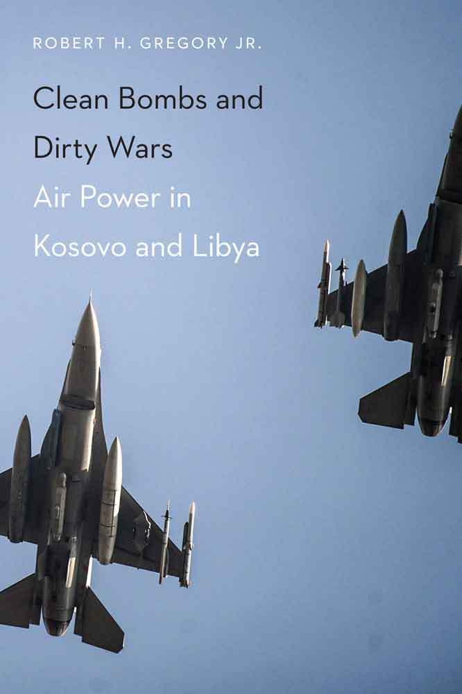 Clean Bombs and Dirty Wars: Air Power in Kosovo and Libya  by  Robert H. Gregory