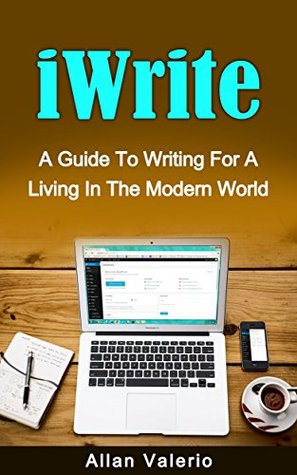 iWrite: A Guide To Writing For A Living In The Modern World Allan Valerio