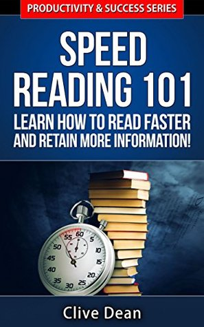 Speed Reading: Speed Reading 101 - Learn How to Read Faster and Retain More Information - Productivity and Success Series (Productivity & Success Series Book 6) Clive Dean
