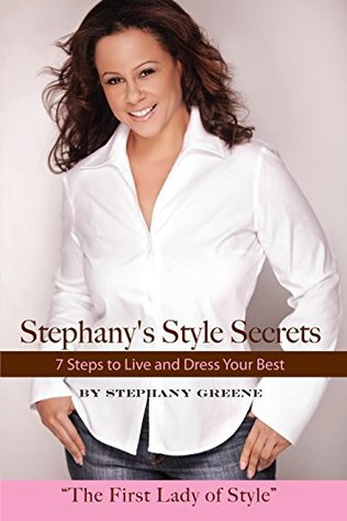 Stephanys Style Secrets: 7 Steps to Live and Dress Your Best  by  Stephany Greene