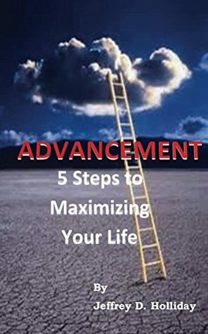 Advancement: 5 Steps to Maximizing Your Life Jeffrey Holliday