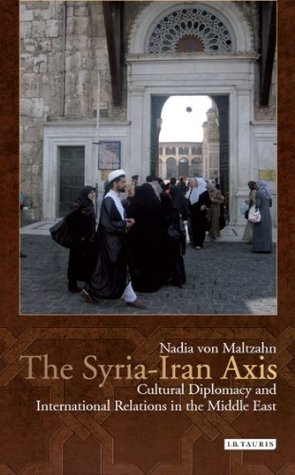 Syria-Iran Axis, The: Cultural Diplomacy and International Relations in the Middle East  by  Nadia von Maltzahn