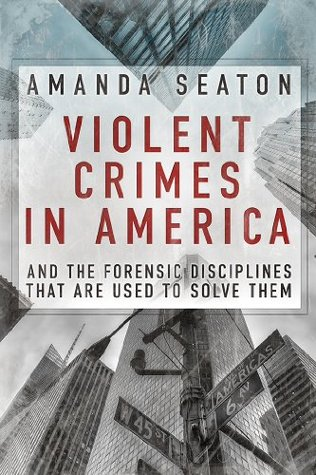 Violent Crimes in America: And the Forensic Disciplines That Are Used to Solve T Amanda Seaton
