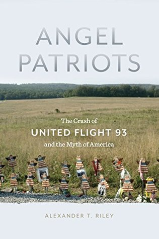Angel Patriots: The Crash of United Flight 93 and the Myth of America  by  Alexander T. Riley