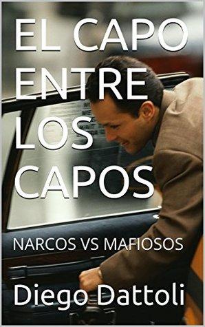 EL CAPO ENTRE LOS CAPOS: NARCOS VS MAFIOSOS  by  Diego Dattoli