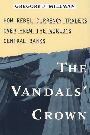 Vandals Crown How Rebel Currency Traders Overthrew the Worlds Central Banks  by  Gregory J. Millman