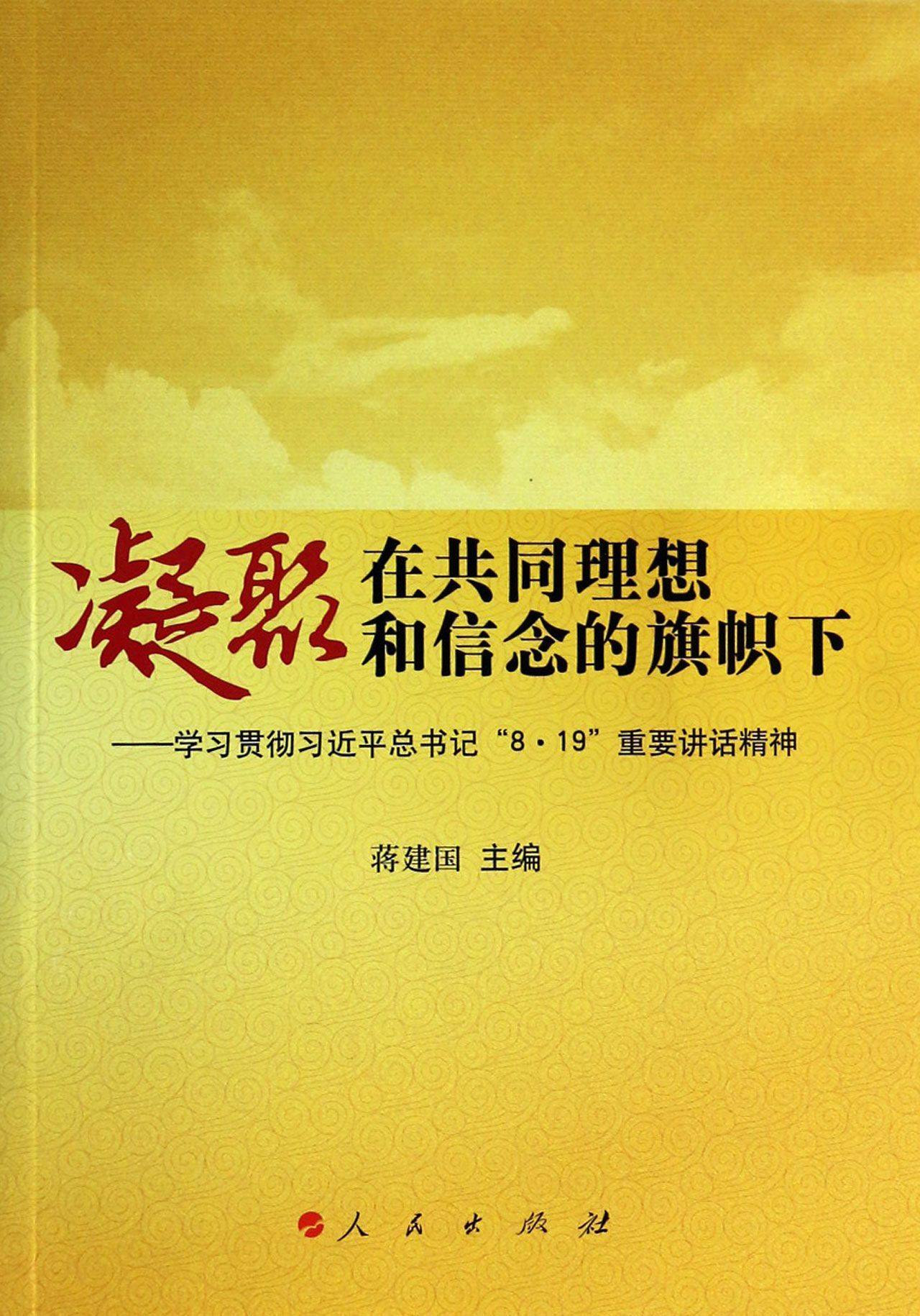 Unite under the Banner of Common Ideals and Beliefs – Learning and Implementing the Spirit of General Secretary Xi Jinpings Important Speech on August 19凝聚在共同理想和信念的旗帜下--学习贯彻习近平总书记8·19重要讲话精神 Jiang Jian Guo蒋建国