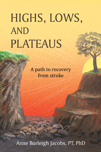 Highs, Lows, and Plateaus: A Path to Recovery from Stroke  by  Anne Burleigh Jacobs