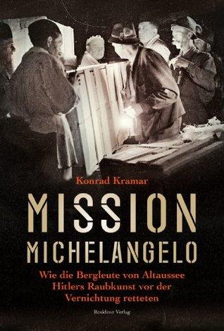 Mission Michelangelo: Wie die Bergleute von Altaussee Hitlers Raubkunst vor der Vernichtung retteten Konrad Kramar