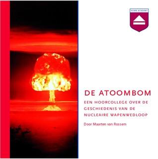De atoombom. Een hoorcollege over de geschiedenis van de nucleaire wapenwedloop Maarten van Rossem