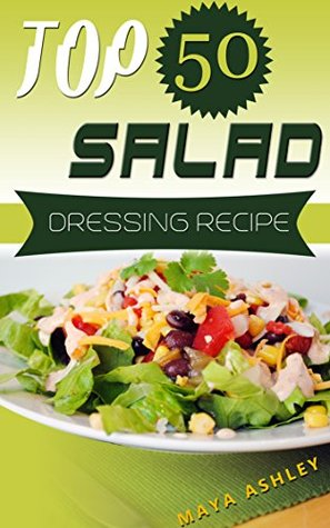 Salad Dressing: Top 50 Tasty & Easy Salad Dressing Recipes That Everyone Will Love It Maya Ashley