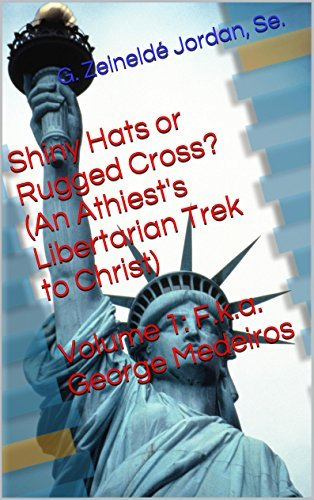 Shiny Hats or Rugged Cross? (An Athiests Libertarian Trek to Christ): Volume One: F.k.a. George Medeiros  by  G. Zeineldé Jordan Se.