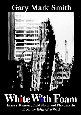 White With Foam: The Confessions of a Born Again Cynic - A Civilian Terror War Journal - 9/11/2001 to 9/12/2002 (Essays,Rumors, Field Notes and Photographs) Gary Mark Smith